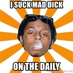 Lil Wayne Meme - I SUCK MAD DICK ON THE DAILY