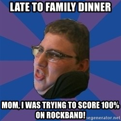 Successful Gamer - late to family dinner MOM, I WAS trying to score 100% on rockband!