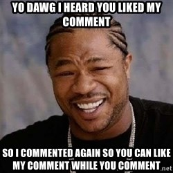 Yo Dawg - Yo dawg i heard you liked my comment so I commented again so you can like my comment while you comment
