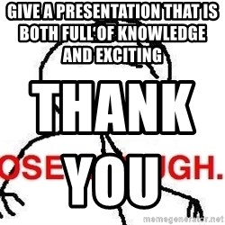 Close enough guy - give a presentation that is both full of knowledge and exciting                        Thank you