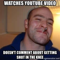 Good Guy Greg - Watches youtube video Doesn't comment about getting shot in the knee