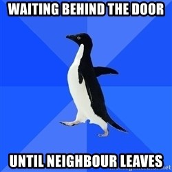 Socially Awkward Penguin - waiting behind the door until neighbour leaves