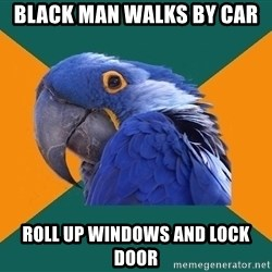 Paranoid Parrot - Black man walks by car Roll up windows and lock door