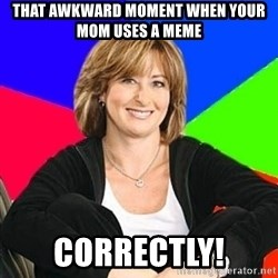 Sheltering Suburban Mom - That awkward moment when your mom uses a meme correctly!