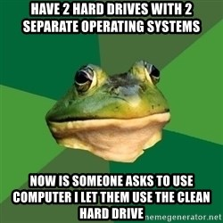 Foul Bachelor Frog - Have 2 hard drives with 2 SEPARATE operating systems  Now is someone asks to use computer I let them use the clean hard drive