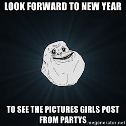 Forever Alone - Look Forward to new year to see the pictures girls post from partys