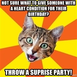 Bad Advice Cat - not sure what to give someone with a heart condition for their birthday? throw a suprise party!