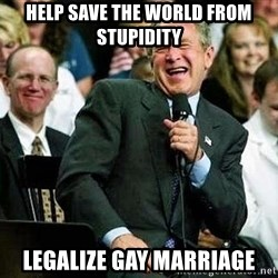 Bush - hELP SAVE THE WORLD FROM STUPIDITY lEGALIZE GAY mARRIAGE