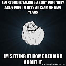 Forever Alone - EVERYONE IS TALKING ABOUT WHO THEY ARE GOING TO KISS AT 12aM ON NEW YEARS iM SITTING AT HOME READING ABOUT IT