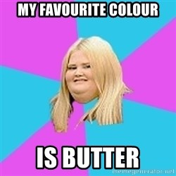 Fat Girl - my favourite colour is butter