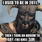Skyrim Meme Generator - I used to be in 2011... ... Then I took an arrow to the knee