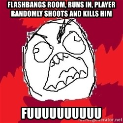 Rage FU - flashbangs room, runs in, player randomly shoots and kills him fuuuuuuuuuu