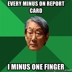 High Expectations Asian Father - Every Minus on report card i minus one finger