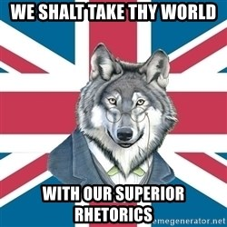 Sir Courage Wolf Esquire - We shalt take thy world with our superior rhetorics