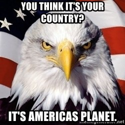 American Pride Eagle - You think it's your country? It's americas planet.