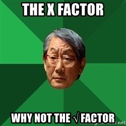 High Expectations Asian Father - the x factor why not the √ factor