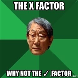 High Expectations Asian Father - the x factor why not the ✓ factor