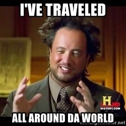 Tsoukalos - I've traveled all around da world