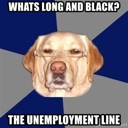 Racist Dawg - Whats long and black? the unemployment line