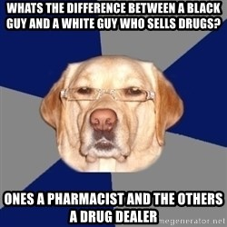 Racist Dawg - whats the difference between a black guy and a white guy who sells drugs? ones a pharmacist and the others a drug dealer