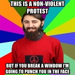 Damned Pacifist - This is a non-violent protest but if you break a window i'm going to punch you in the face