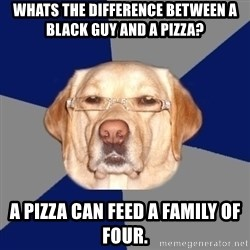 Racist Dawg - whats the difference between a black guy and a pizza? a pizza can feed a family of four.