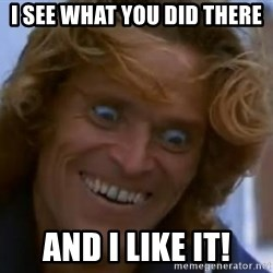 Willem Dafoe - I see what you did there And I like it!