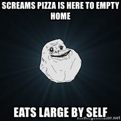 Forever Alone - screams pizza is here to empty home eats large by self