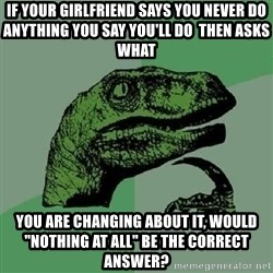 """Philosoraptor - If your girlfriend says you never do anything you say you'll do  THEN ASKS WHAT you are changing about it, would """"nothing at all"""" be the correct answer?"""