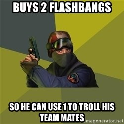 Counter Strike - buys 2 flashbangs so he can use 1 to troll his team mates