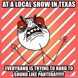 iHate - At a local show in texas Everyband is trying to hard to sound like pantera!!!!!!