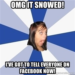 Annoying Facebook Girl - omg it snowed! I've got to tell everyone on facebook now!