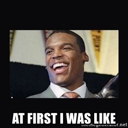 Cam Newton -  At first i was like