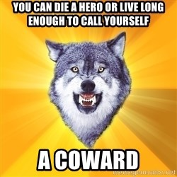 Courage Wolf - you can die a hero or live long enough to call yourself a coward