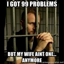 99problems - i got 99 problems  but my wife aint one... anymore