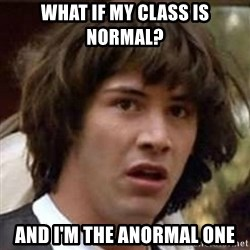 Conspiracy Guy - WHAT IF MY CLASS IS NORMAL? And I'M THE ANORMAL ONE