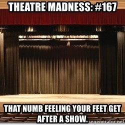 Theatre Madness - Theatre madness: #167 That numb feeling your feet get after a show.
