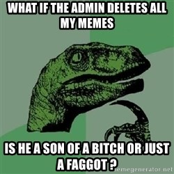 Philosoraptor - what if the admin deletes all my memes is he a son of a bitch or just a faggot ?