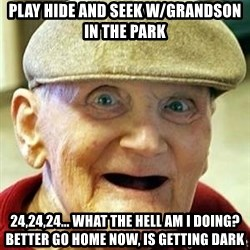 Alzheimers Alan - Play hide and seek w/grandson in the park 24,24,24... what the hell am i doing? better go home now, is getting dark