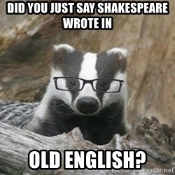 Nerdy Badger - Did you just say shakespeare wrote in OLD ENGLISH?