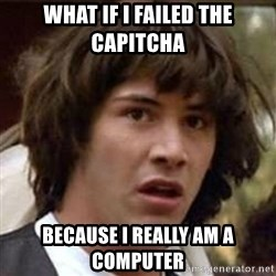Conspiracy Keanu - what if I failed the capitcha because I really am a computer