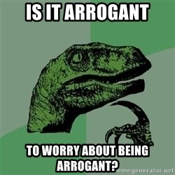 Velociraptor Xd - Is it arrogant To worry about being arrogant?