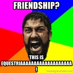 sparta - friendship? this is equestriaaaaaaaaaaaaaaaaaaa!