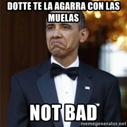 Not Bad Obama - DOTTE TE LA AGARRA CON LAS MUELAS  NOT BAD