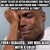 "crying black man - went to see gf after hollydays, she told me she was on her period and i thought: ""doesn't matter, bj time!"" then i realized... she was also with a cold!"