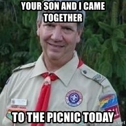 creepy boyscout leader - Your son and i came together to the picnic today