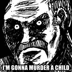 What's all this racket - i'm gonna murder a child
