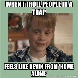 Kevin ''Home alone'' - When i troll people in a trap feels like Kevin from 'home alone'