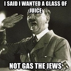 Adolf Hitler - I said i wanted a glass of juice not gas the jews