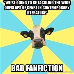 "Comparatist Cow  - ""we're going to be tackling the wide overlaps of genre in contemporary literature"" bad fanfiction"